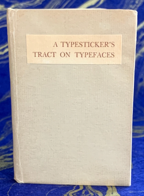 Image for A Typesticker's Tract on Typefaces: What They Are & What He Thinks They Ought Not To Be; With A Review of the Opinions of Others on This. A Succession of Ideas on Kinds of Type, On Printers, and on the Aesthetic Press and the Jobshop. Copious Footnotes and a Table of the Names Once Given to the Types Sizes