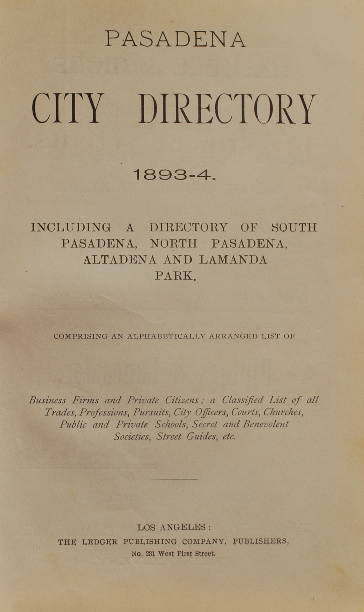 Image for Pasadena City Directory, 1893-4.  Including a Directory of South Pasadena, North Pasadena, Altadena and Lamanda Park.  Comprising an Alphabetically Arranged List of Business Firms and Private Citizens; A Classified List of all Trades, Professions, Pursuits, City Officers, Courts, Churches, Public and Private Schools, Secret and Benevolent Societies, Street Guides, etc.
